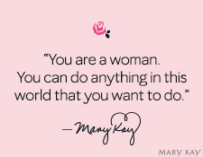 """You are a woman. You can do anything in this world that you want to do."" Mary Kay Ash"