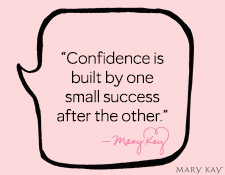 """Confidence is built by one small success after the other."" Mary Kay Ash"